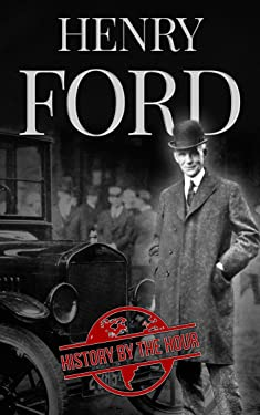 Henry Ford: A Life from Beginning to End - Founder of Ford Motor Company (Greatest Business Leaders of All Time Book 1)