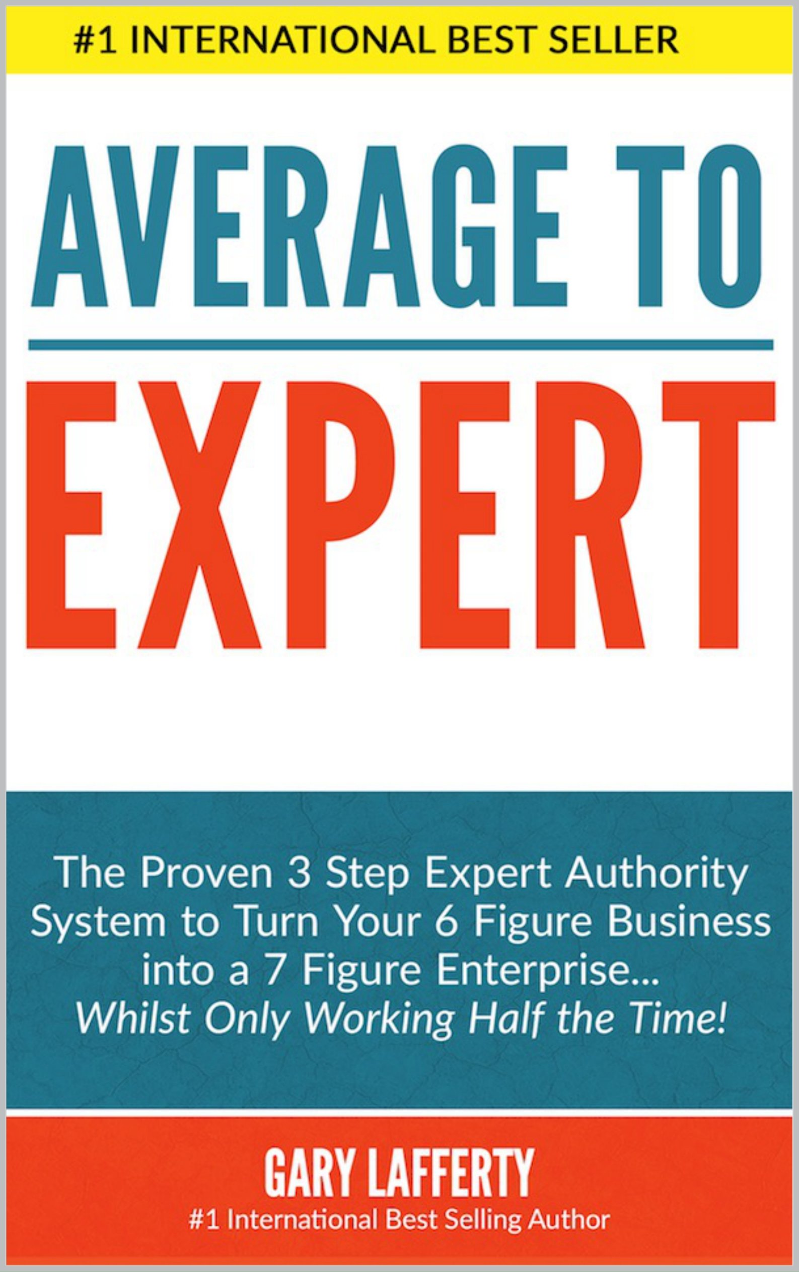 Average to EXPERT: The Proven 3 Step Expert Authority System to Turn Your 6 Figure Business into a 7 Figure Enterprise...Whilst Only Working Half the Time!