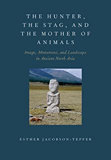 The Hunter, the Stag, and the Mother of Animals: Image, Monument, and Landscape in Ancient North Asia (English Edition)