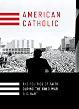 American Catholic: The Politics of Faith During the Cold War (Religion and American Public Life)