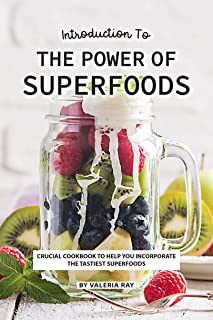 Introduction to The Power of Superfoods: Crucial Cookbook to Help You Incorporate the Tastiest Superfoods