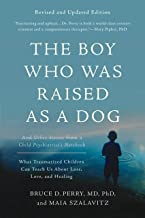 The Boy Who Was Raised as a Dog: And Other Stories from a Child Psychiatrist's Notebook--What Traumatized Children Can Teach Us About Loss, Love, and Healing (English Edition)