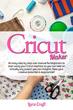 Cricut Maker : An easy step by step user manual for beginners to start using your Cricut machine so you can take on virtually any project you can imagine. Now your creative potential is exponential!.