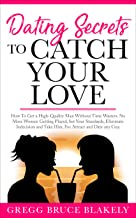 Dating Secrets To Catch Your Love: How To Get a High-Quality Man Without Time Wasters. No More Women Getting Played, Set Y...