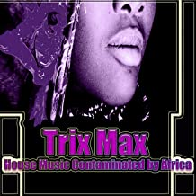 Trix Max (House Music Contaminated By Africa)