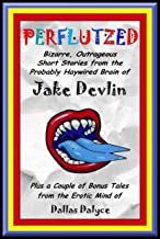 Perflutzed - Bizarre, Outrageous Short Stories from the Probably Haywired Brain of Jake Devlin: Plus a couple of bonus tal...