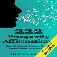 222 Prosperity Affirmations: How to Speak Prosperity and Abundance into Your Life!