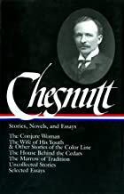 Charles W. Chesnutt: Stories, Novels, and Essays (LOA #131): The Conjure Woman / The Wife of His Youth & Other Stories of the Color Line / The House ... / uncollected stories / (Library of America)