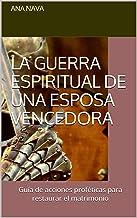 La guerra espiritual de una esposa vencedora: Guía de acciones proféticas para restaurar el matrimonio (Spanish Edition)