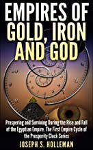 Empires of Gold, Iron and God: Prospering and Surviving During the Rise and Fall of the Egyptian Empire. The First Empire Cycle of the Prosperity Clock Series