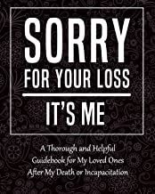 Sorry for Your Loss - It's Me: My Final Thoughts, Wishes, Important Information about My Belongings, Business Affairs and ...