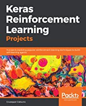 Keras Reinforcement Learning Projects: 9 projects exploring popular reinforcement learning techniques to build self-learning agents
