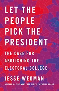 Let the People Pick the President: The Case for Abolishing the Electoral College