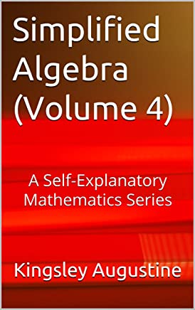 Simplified Algebra (Volume 4): A Self-Explanatory Mathematics Series