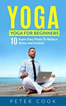 Yoga: Yoga For Beginners: 10 Super Easy Poses To Reduce Stress and Anxiety (Yoga Moves And Postures For Men, Girls, Kids, Beginner, Scoliosis, Back Pain, Shoulders, Meditation, Relaxation Book 1)