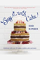 Say It with Cake: Celebrate with Over 80 Cakes, Cookies, Pies, and More Hardcover