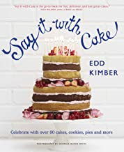 Say It With Cake: Celebrate with Over 80 Cakes, Cookies, Pies and More