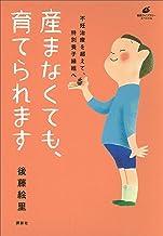表紙: 産まなくても、育てられます 不妊治療を超えて、特別養子縁組へ (健康ライブラリー) | 後藤絵里