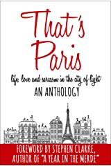 That's Paris: An Anthology of Life, Love and Sarcasm in the City of Light Kindle Edition