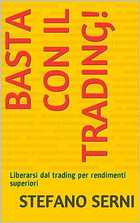 Basta con il Trading!: Liberarsi dal trading per rendimenti superiori