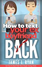 How to Text Your Ex Boyfriend Back: Get Your Ex Back In 6 Simple Steps (Dating and Relationship Tips for Modern Men and Women)