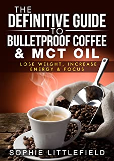 The Definitive Guide to Bulletproof Coffee & MCT Oil - Lose Weight, Increase Energy & Focus