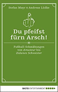 Du pfeifst fürn Arsch!: Fußball-Schmähungen von Amateur bis Zidanes Schwester (German Edition)