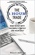The 1 Hour Trade: Make Money With One Simple Strategy, One Hour Daily