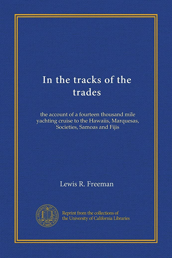 祈るピーブ従順In the tracks of the trades: the account of a fourteen thousand mile yachting cruise to the Hawaiis, Marquesas, Societies, Samoas and Fijis