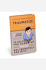 How to Traumatize Your Children: 7 Proven Methods to Help You Screw Up Your Kids Deliberately and with Skill Paperback