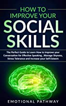 How to Improve Your Social Skills: The Perfect Guide to Learn How to Improve Your Conversation for Effective Speaking, Manage Shyness, Stress Tolerance and Increase Your Self-Esteem