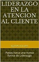 Liderazgo en la Atencion al Cliente: Pasos hacia una nueva forma de Liderazgo (Spanish Edition)
