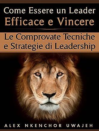 Come Essere Un Leader Efficace E Vincere: Le Comprovate Tecniche E Strategie Di Leadership