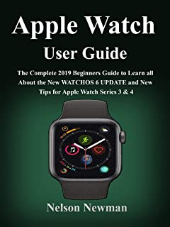 APPLE WATCH USER GUIDE: The Complete 2019 Beginners Guide To Learn All About the New WatchOS 6 Update and New Tips for Apple Watch Series 3 & 4