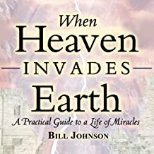 When Heaven Invades Earth Expanded Edition: A Practical Guide to a Life of Miracles