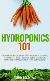 Hydroponics 101: The Easy Beginner's Guide to Hydroponic Gardening. Learn How To Build a Backyard Hydroponics System for Homegrown Organic Fruit, Herbs and Vegetables (Gardening Books Book 2)