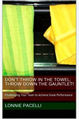 Don't Throw in the Towel; Throw Down the Gauntlet!: Challenging Your Team to Achieve Great Performance - A Lead Already! Single (The Lead Already! Series Book 15) Kindle Edition