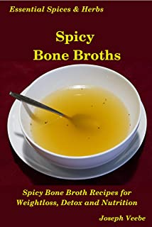 Spicy Bone Broths: Healing with Spices and Herbs: Easy bone broth recipes (Essential Spices and Herbs Book 12)