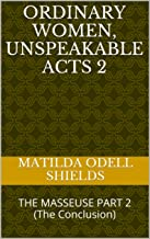 ORDINARY WOMEN, UNSPEAKABLE ACTS 2: THE MASSEUSE PART 2 (The Conclusion)