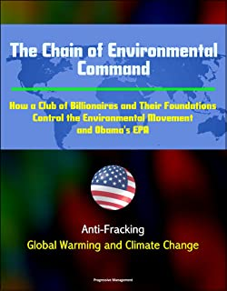 The Chain of Environmental Command: How a Club of Billionaires and Their Foundations Control the Environmental Movement and Obama's EPA: Anti-Fracking, Global Warming and Climate Change