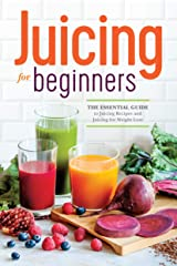 Juicing for Beginners: The Essential Guide to Juicing Recipes and Juicing for Weight Loss Kindle Edition