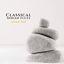 Classical Indian Flute (Asian Zen): Chinese & Japanese Music for Deep Meditation, Chakra Healing, Yoga, Reiki and Study
