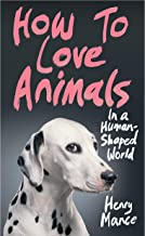 The How to Love Animals in a Human-Shaped World: How to Love Animals in a Human-Shaped World