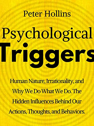 Psychological Triggers: Human Nature, Irrationality, and Why We Do What We Do. The Hidden Influences Behind Our Actions, Thoughts, and Behaviors. (English Edition)