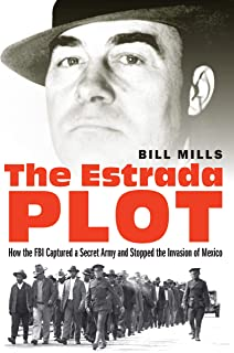 The Estrada Plot: How the FBI Captured a Secret Army and Stopped the Invasion of Mexico
