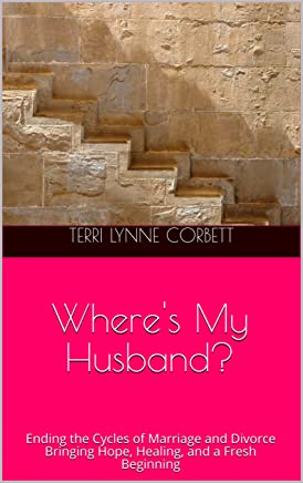 Wheres My Husband?: Ending the Cycles of Marriage and Divorce Bringing Hope, Healing, and a Fresh Beginning (English Edition)