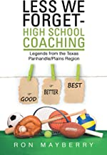 Less We Forget-High School Coaching: Legends from the Texas Panhandle/Plains Region