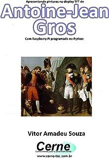 Apresentando pinturas no display TFT de  Antoine-Jean  Gros Com Raspberry Pi programado no Python (Portuguese Edition)