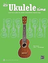 It's Ukulele Time : Learn How to Play the Ukulele Using All-Time Favorite Songs (Ukulele): Learn the Basics of Ukulele Qui...