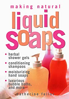 Making Natural Liquid Soaps: Herbal Shower Gels, Conditioning Shampoos, Moisturizing Hand Soaps, Luxurious Bubble Baths, a...